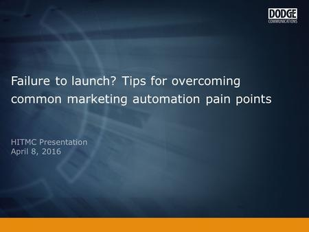 Failure to launch? Tips for overcoming common marketing automation pain points HITMC Presentation April 8, 2016.