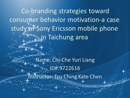Co-branding strategies toward consumer behavior motivation-a case study of Sony Ericsson mobile phone in Taichung area Name: Chi-Che Yuri Liang ID#:9722616.