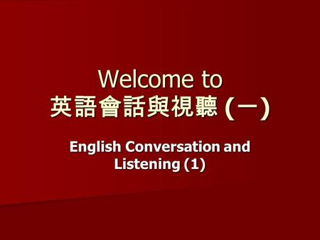 Welcome to 英語會話與視聽 ( 一 ) English Conversation and Listening (1)