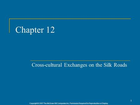 Copyright © 2007 The McGraw-Hill Companies Inc. Permission Required for Reproduction or Display. 1 Chapter 12 Cross-cultural Exchanges on the Silk Roads.