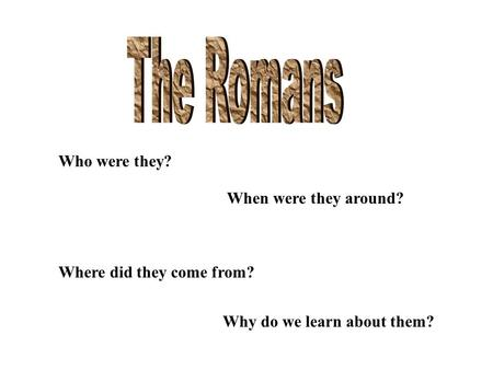 Who were they? When were they around? Where did they come from? Why do we learn about them?