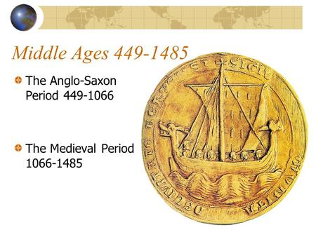 Middle Ages 449-1485 The Anglo-Saxon Period 449-1066 The Medieval Period 1066-1485.