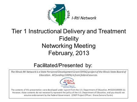 Tier 1 Instructional Delivery and Treatment Fidelity Networking Meeting February, 2013 Facilitated/Presented by: The Illinois RtI Network is a State Personnel.