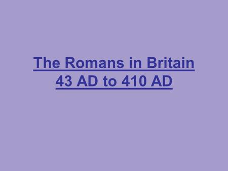 The Romans in Britain 43 AD to 410 AD. The Romans lived in Rome, a city in the centre of the country of Italy.