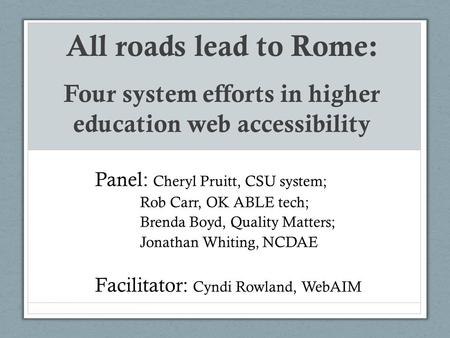All roads lead to Rome: Four system efforts in higher education web accessibility Panel: Cheryl Pruitt, CSU system; Rob Carr, OK ABLE tech; Brenda Boyd,