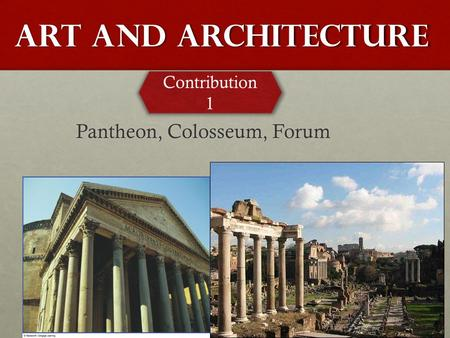 Art and Architecture Pantheon, Colosseum, Forum Contribution 1.