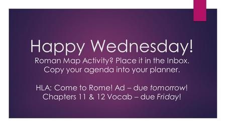 Happy Wednesday! Roman Map Activity? Place it in the Inbox. Copy your agenda into your planner. HLA: Come to Rome! Ad – due tomorrow! Chapters 11 & 12.