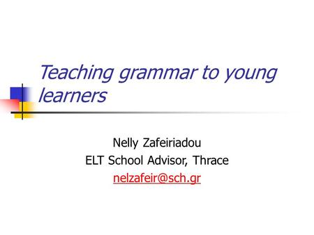 Teaching grammar to young learners Nelly Zafeiriadou ELT School Advisor, Thrace