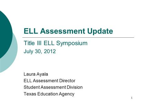 1 ELL Assessment Update Title III ELL Symposium July 30, 2012 Laura Ayala ELL Assessment Director Student Assessment Division Texas Education Agency.