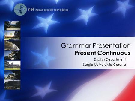 English Department Sergio M. Valdivia Corona Grammar Presentation Present Continuous.