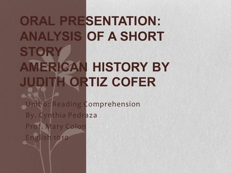 Unit 6: Reading Comprehension By. Cynthia Pedraza Prof. Mary Colon English 1010 ORAL PRESENTATION: ANALYSIS OF A SHORT STORY AMERICAN HISTORY BY JUDITH.
