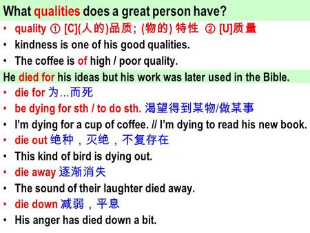 Quality ① [C]( 人的 ) 品质 ; ( 物的 ) 特性 ② [U] 质量 kindness is one of his good qualities. The coffee is of high / poor quality. die for 为 … 而死 be dying for sth.