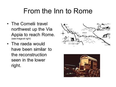 From the Inn to Rome The Cornelii travel northwest up the Via Appia to reach Rome. (see image at right) The raeda would have been similar to the reconstruction.