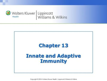Copyright © 2014 Wolters Kluwer Health | Lippincott Williams & Wilkins Chapter 13 Innate and Adaptive Immunity.