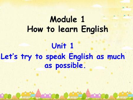 Module 1 How to learn English Unit 1 Let's try to speak English as much as possible.