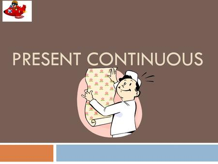PRESENT CONTINUOUS The present continuous tense is formed from the present tense of the verb be and the present participle (-ing form) of a verb: