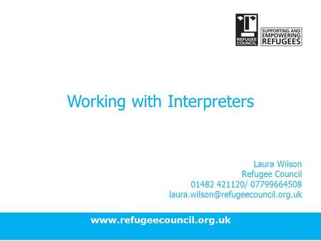 Working with Interpreters Laura Wilson Refugee Council 01482 421120/ 07799664508 1.