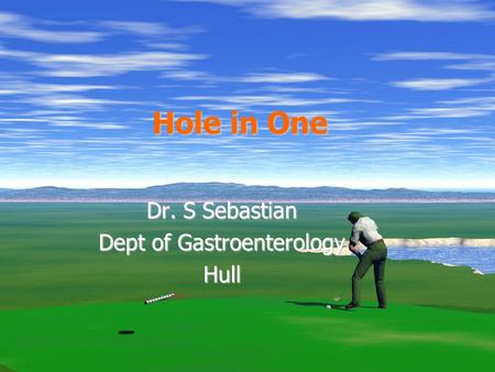 Hole in One Dr. S Sebastian Dept of Gastroenterology Hull.