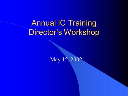 Annual IC Training Director's Workshop May 15, 2002.