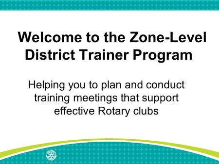 Welcome to the Zone-Level District Trainer Program Helping you to plan and conduct training meetings that support effective Rotary clubs.