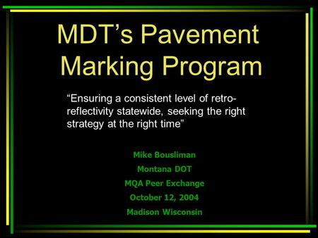 "MDT's Pavement Marking Program Mike Bousliman Montana DOT MQA Peer Exchange October 12, 2004 Madison Wisconsin ""Ensuring a consistent level of retro- reflectivity."