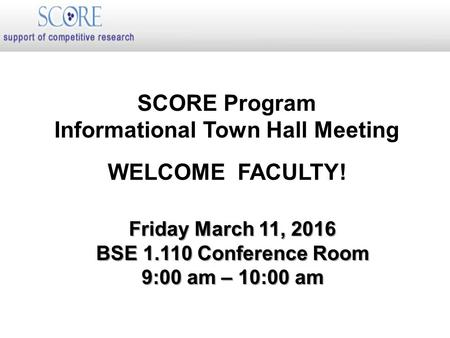 SCORE Program Informational Town Hall Meeting WELCOME FACULTY! Friday March 11, 2016 BSE 1.110 Conference Room 9:00 am – 10:00 am.
