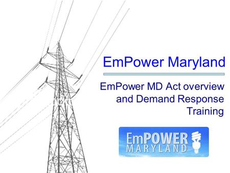 EmPower MD Act overview and Demand Response Training EmPower Maryland.
