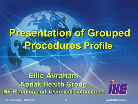 IHE Workshop – June 2006What IHE Delivers 1 Ellie Avraham Kodak Health Group IHE Planning and Technical Committees Presentation of Grouped Procedures Profile.