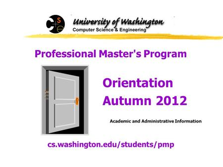 Professional Masters Program Orientation Autumn 2012 Academic and Administrative Information cs.washington.edu/<strong>students</strong>/pmp.