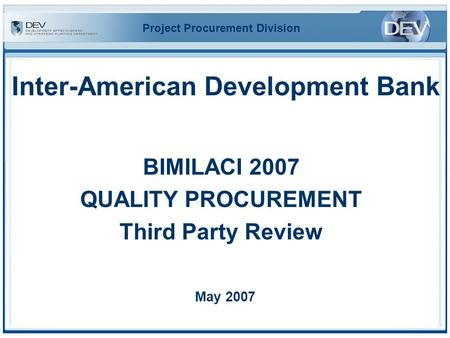 Inter-American Development Bank BIMILACI 2007 QUALITY PROCUREMENT Third Party Review May 2007 Project Procurement Division.
