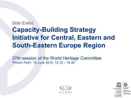 Side Event: Capacity-Building Strategy Initiative for Central, Eastern and South-Eastern Europe Region 37th session of the World Heritage Committee Phnom.