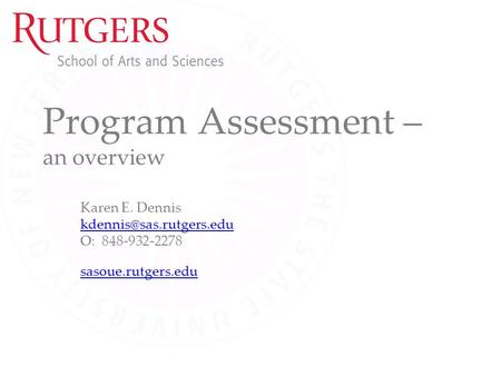 Program Assessment – an overview Karen E. Dennis O: 848-932-2278 sasoue.rutgers.edu.