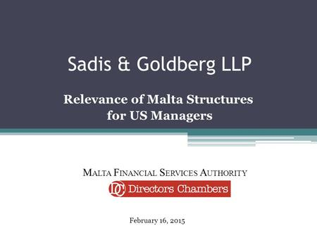 Sadis & Goldberg LLP Relevance of Malta Structures for US Managers February 16, 2015 M ALTA F INANCIAL S ERVICES A UTHORITY.