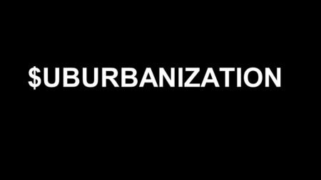 $UBURBANIZATION. Historical settlement throughout US ●Early 1800's industrial revolution, everyone flocked to city into factories ●Cities made up more.