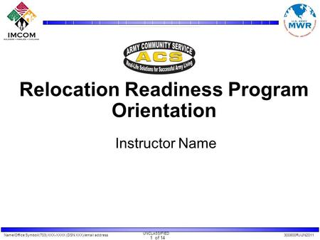 Name/Office Symbol/(703) XXX-XXXX (DSN XXX)/email address300800RJUN2011 UNCLASSIFIED 1 of 14 Relocation Readiness Program Orientation Instructor Name.