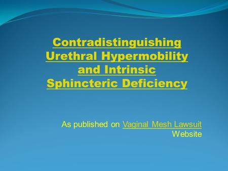 As published on Vaginal Mesh Lawsuit WebsiteVaginal Mesh Lawsuit Contradistinguishing Urethral Hypermobility and Intrinsic Sphincteric Deficiency.