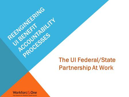 The UI Federal/State Partnership At Work REENGINEERING UI BENEFIT ACCOUNTABILITY PROCESSES.