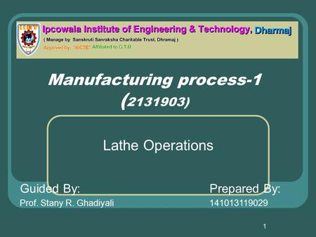 1 Manufacturing process-1 ( 2131903) Lathe Operations Guided By:Prepared By: Prof. Stany R. Ghadiyali141013119029.
