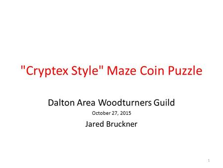 Cryptex Style Maze Coin Puzzle Dalton Area Woodturners Guild October 27, 2015 Jared Bruckner 1.