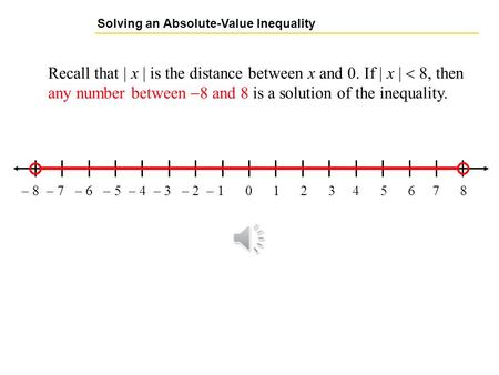 Solving an Absolute-Value Inequality Recall that  x  is the distance between x and 0. If  x  8, then any number between  8 and 8 is a solution of.