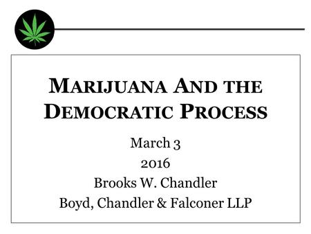M ARIJUANA A ND THE D EMOCRATIC P ROCESS March 3 2016 Brooks W. Chandler Boyd, Chandler & Falconer LLP.