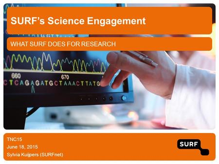 WHAT SURF DOES FOR RESEARCH SURF's Science Engagement TNC15 June 18, 2015 Sylvia Kuijpers (SURFnet)
