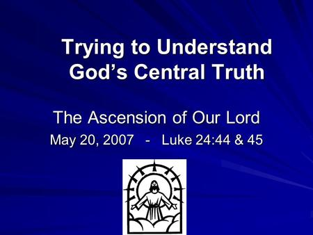 Trying to Understand God's Central Truth The Ascension of Our Lord May 20, 2007 - Luke 24:44 & 45.