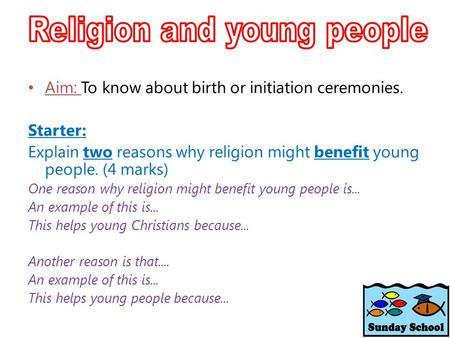 Aim: To know about birth or initiation ceremonies. Starter: Explain two reasons why religion might benefit young people. (4 marks) One reason why religion.