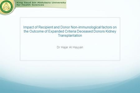 Impact of Recipient and Donor Non-immunological factors on the Outcome of Expanded Criteria Deceased Donors Kidney Transplantation Dr Hajar Al Hayyan.
