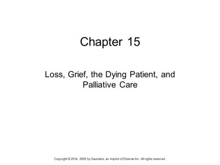 Chapter 15 Loss, Grief, the Dying Patient, and Palliative Care Copyright © 2014, 2009 by Saunders, an imprint of Elsevier Inc. All rights reserved.