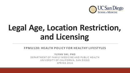Legal Age, Location Restriction, and Licensing FPMU120: HEALTH POLICY FOR HEALTHY LIFESTYLES YUYAN SHI, PHD DEPARTMENT OF FAMILY MEDICINE AND PUBLIC HEALTH.