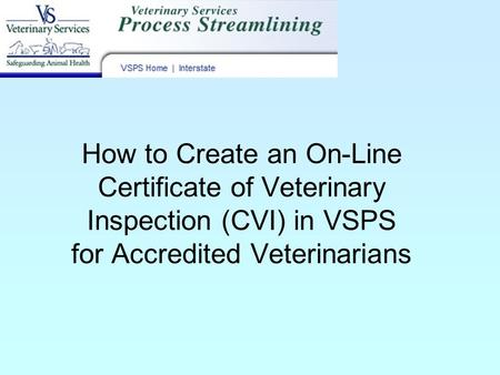 How to Create an On-Line Certificate of Veterinary Inspection (CVI) in VSPS for Accredited Veterinarians.