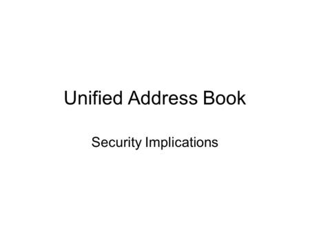 Unified Address Book Security Implications. Unified Address Book Overview –What are we talking about –What is the Risk –What are we doing to minimize.