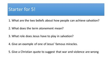 Starter for 5! 1.What are the two beliefs about how people can achieve salvation? 2.What does the term atonement mean? 3.What role does Jesus have to play.